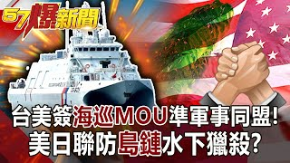 【57爆新聞】台美簽海巡MOU準軍事同盟! 美日聯防「島鏈」水下獵殺!?
