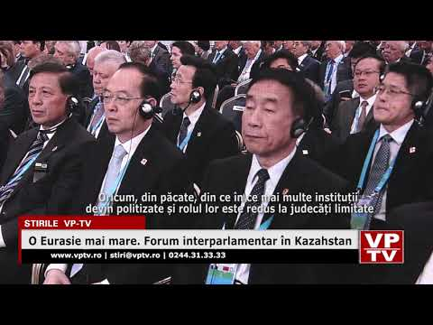 O Eurasie mai mare. Forum interparlamentar în Kazahstan