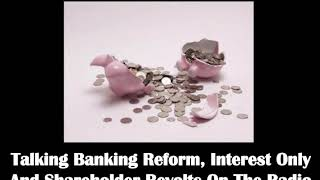 Talking Banking Reform, Interest Only And Shareholder Revolts On The Radio