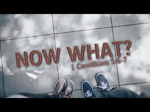 Now What? 1 Corinthians 5:6-7