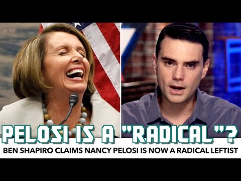 Ben Shapiro Claims Nancy Pelosi Is Now A Radical Leftist