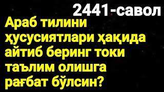2441-Савол: Араб тилини ҳусусиятлари ҳақида айтиб беринг токи таълим олишга рағбат бўлсин?