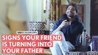 FilterCopy | Signs Your Friend Is Turning Into Your Father | Ft. Arnav Bhasin and Aditya Pandey