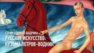 Русское искусство: Кузьма Петров-Водкин. Алексей Шадрин