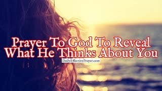 Prayer To God To Reveal To You What He Actually Thinks About You
