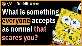 What is something everyone accepts as normal that scares you?