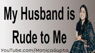Rude Husband - My Husband is Rude to Me - Difficult Husband - Monica Gupta