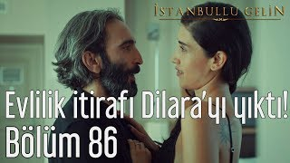 İstanbullu Gelin 86. Bölüm - Evlilik İtirafı Dilara'yı Yıktı!