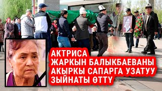 Актриса Жаркын Балыкбаеваны акыркы сапарга узатуу зыйнаты өттү
