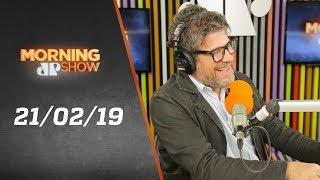 Morning Show - edição completa - 21/02/19