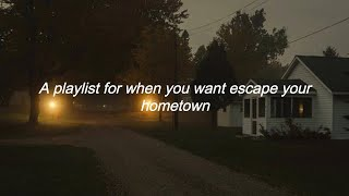 A playlist for when you want escape your hometown ♡