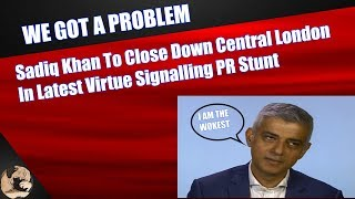 Sadiq Khan To Close Down Central London In Latest Virtue Signalling PR Stunt