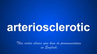 the correct pronunciation of arteriosclerotic in English.