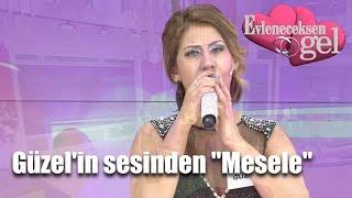 """Evleneceksen Gel - Güzel'in Sesinden """"Mesele"""""""
