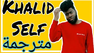 Khalid Self مترجمة (LYRICS)