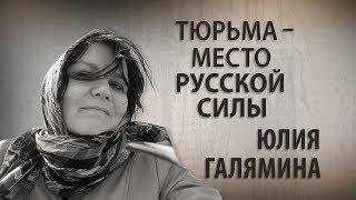 Тюрьма - место русской силы. Юлия Галямина