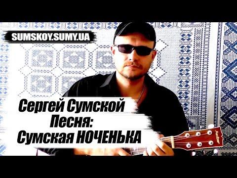Сергей Сумской - Сумская ноченька (ПЕСНЯ ПОД ГИТАРУ, ПОЕТ АВТОР ПЕСНИ)