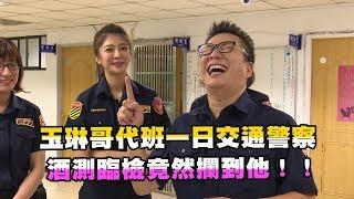 【玉琳哥來代班】玉琳哥代班一日交通警察!酒測臨檢竟然攔到他!!