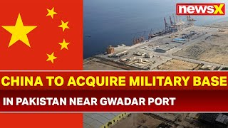 China Pakistan Relationship: China to acquire a military base in Pakistan near Gwadar port