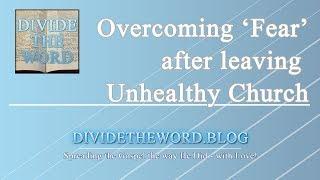 Overcoming Fear after leaving an Unhealthy, Spiritually Abusive Church