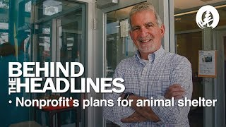 Behind the Headlines - Nonprofit's Plans For Animal Shelter