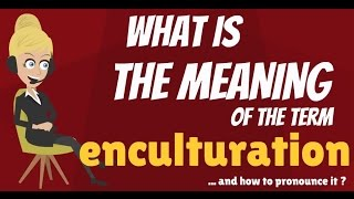 What is ENCULTURATION? What does ENCULTURATION mean? ENCULTURATION meaning, definition & explanation