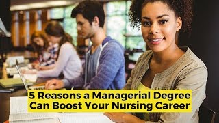 View the video 5 Reasons a Managerial Degree Can Boost Your Nursing Career