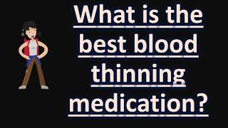What Is The Best Blood Thinning Medication ?  | Health FAQS
