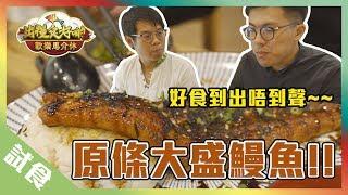 【試食】好味到出唔到聲嘅鰻魚飯?!丨歡樂馬介休丨出糧食好啲