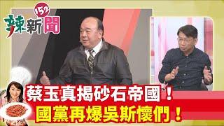 【辣新聞152】蔡玉真揭砂石帝國!國黨再爆吳斯懷們! 2019.12.04