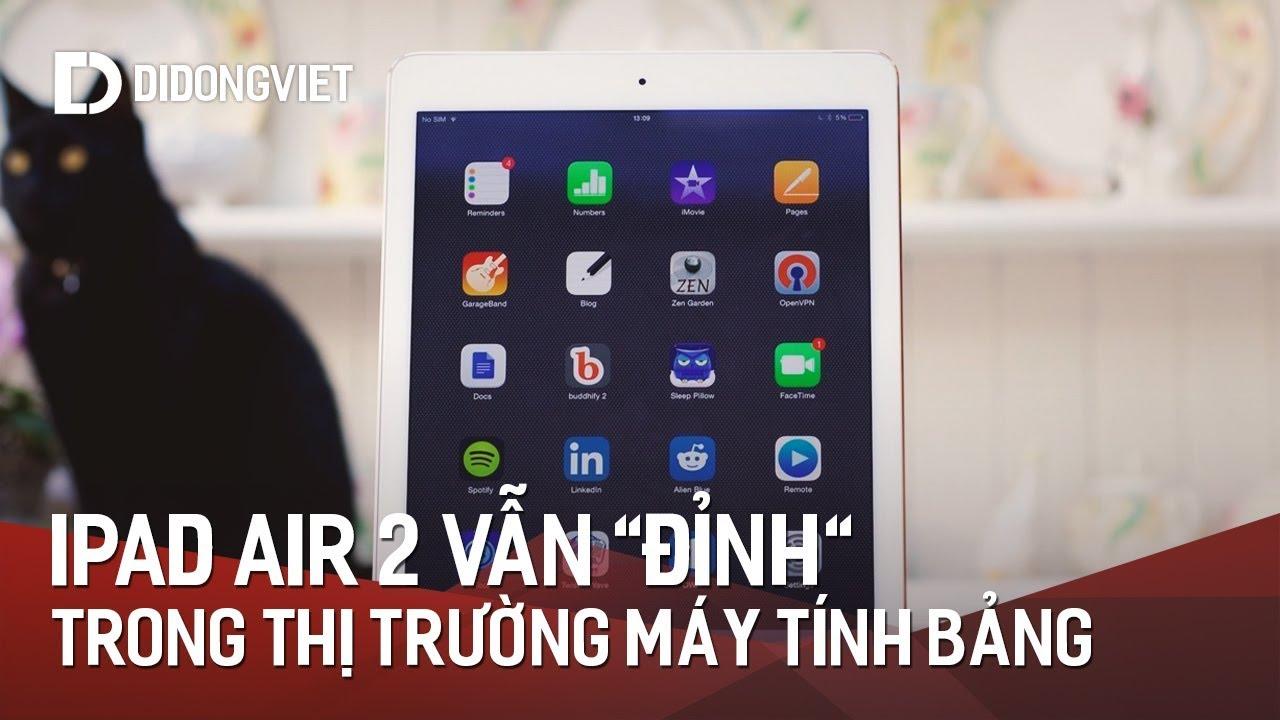 iPad Air 2 vẫn rất ĐỈNH trong thị trường máy tính bảng