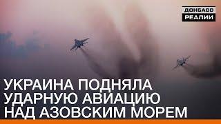 Украина подняла ударную авиацию над Азовским морем   Донбасc Реалии