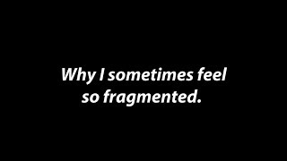 """Why I Sometimes Feel So Fragmented"""