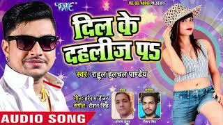 Valentine Day स्पेशल गीत 2019   दिल के दहलीज़ पS   Rahul Hulchal   Dil Ke Dahliz Pa   Love Song 2019