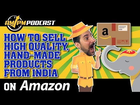 How to Sell High Quality Hand Made Products Sourced from India on Amazon - AMPM PODCAST EP 159