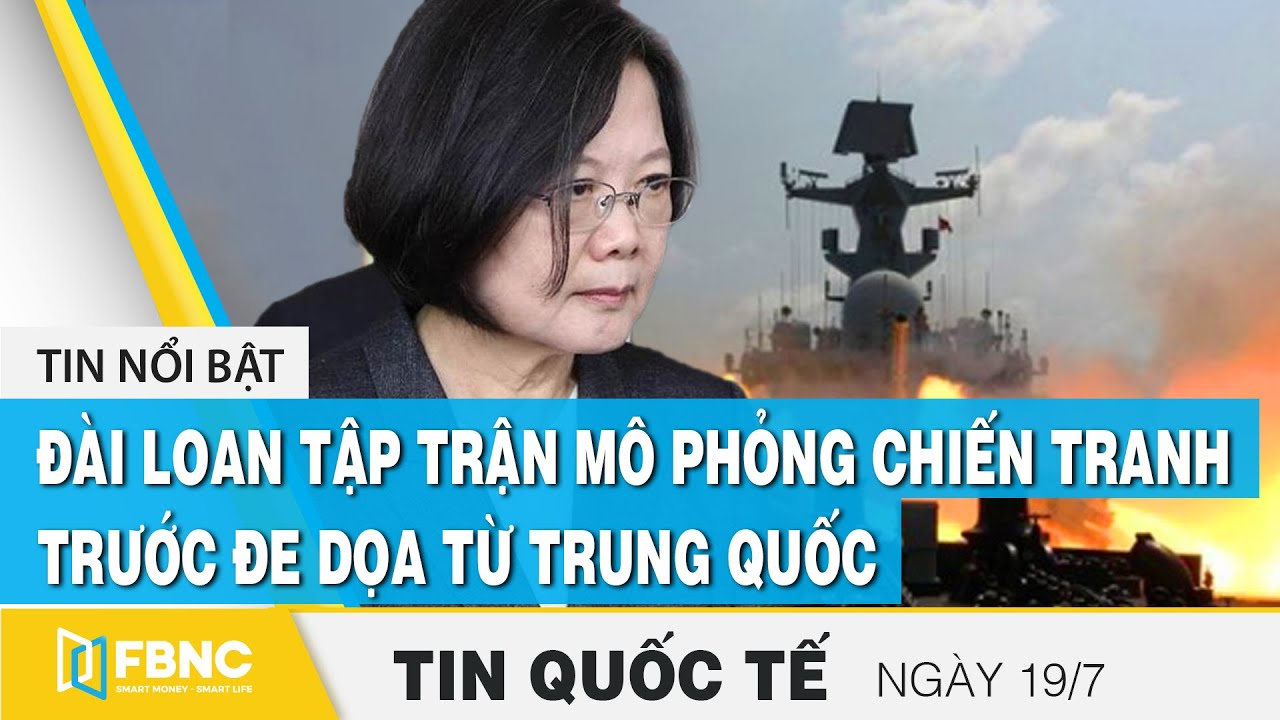 Tin quốc tế 19/7, Đài Loan tập trận mô phỏng chiến tranh trước hăm dọa từ Trung Quốc | FBNC