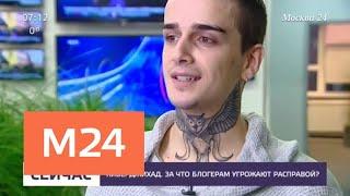 За что блогерам угрожают расправой - Москва 24