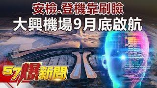 安檢、登機靠刷臉 全球最大大興機場9月底啟航《57爆新聞》精選篇 網路獨播版