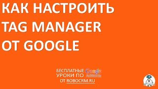 Google Tag Manager: установка и настройка.
