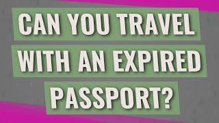 Can you travel with an expired passport?