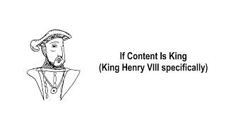 If Content Is King (King Henry VIII, specifically...)