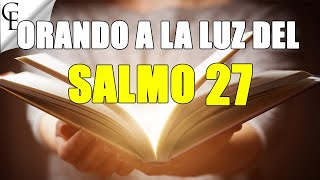 """Orando a la luz del SALMO 27  """"Protección contra Males y Enemigos"""""""