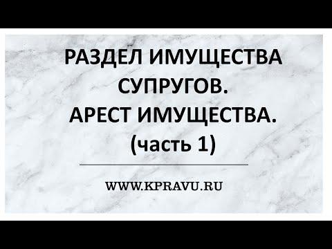РАЗДЕЛ ИМУЩЕСТВА СУПРУГОВ. АРЕСТ ИМУЩЕСТВА (часть 1).