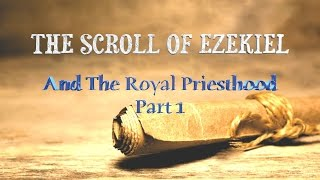 The Scroll of Ezekiel and The Royal Priesthood - Part 1 Introduction