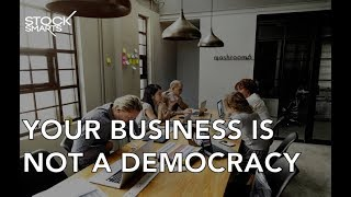 YOUR BUSINESS IS NOT A DEMOCRACY