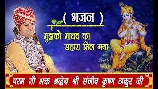 Bhajan || Mujhko Madhav Ka Sahara Mil Gaya || Shri Sanjeev Krishna Thakur Ji