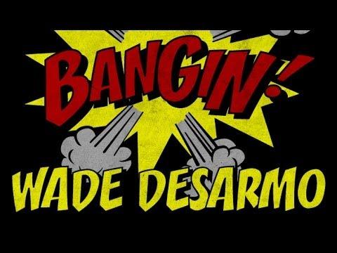 Wade Desarmo - Bangin!