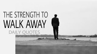 THE STRENGTH TO WALK AWAY/DAILY QUOTES