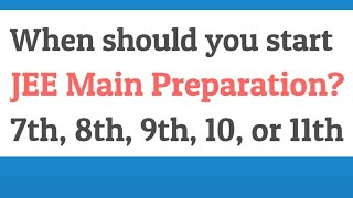 When should you start JEE Main preparation? 7th, 8th, 9th,10th or 11th?