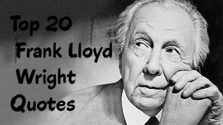 Top 20 Frank Lloyd Wright Quotes - The American architect